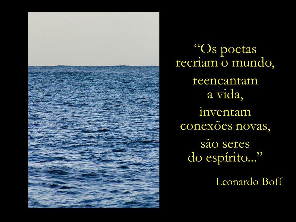 Os poetas recriam o mundo, reencantam a vida, inventam
