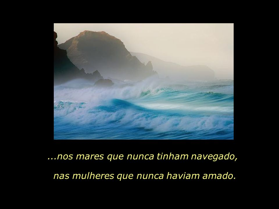 ...nos mares que nunca tinham navegado,