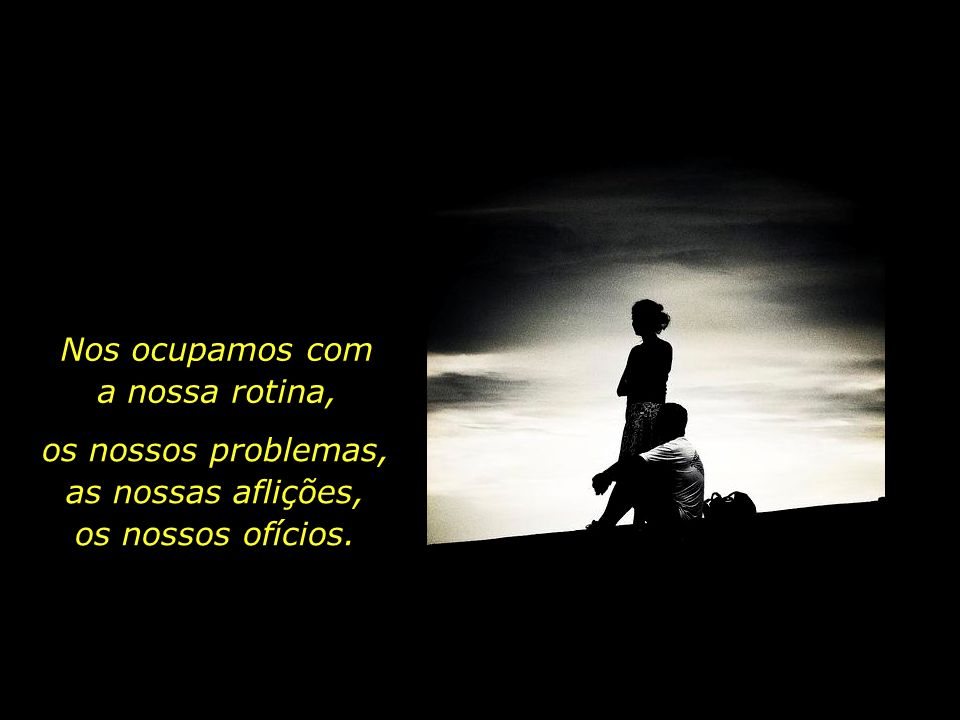 os nossos problemas, as nossas aflições,