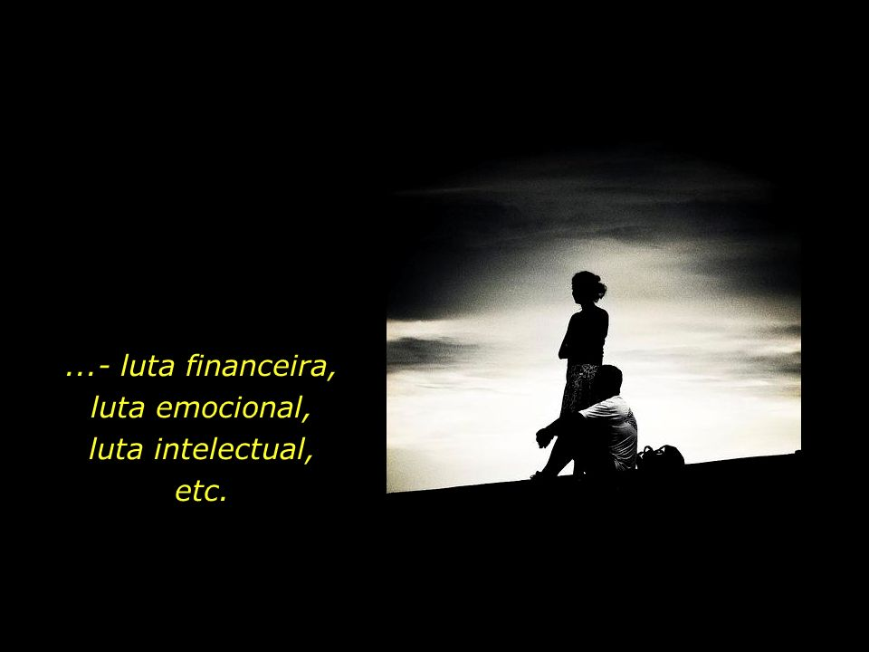 ...- luta financeira, luta emocional, luta intelectual,