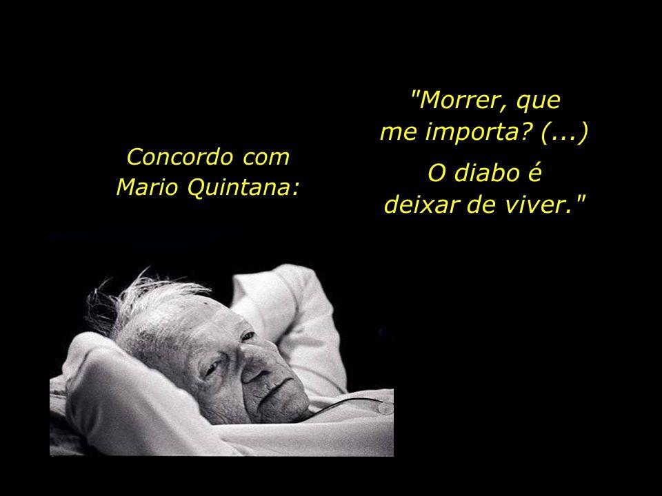 Morrer, que me importa (...) O diabo é deixar de viver.