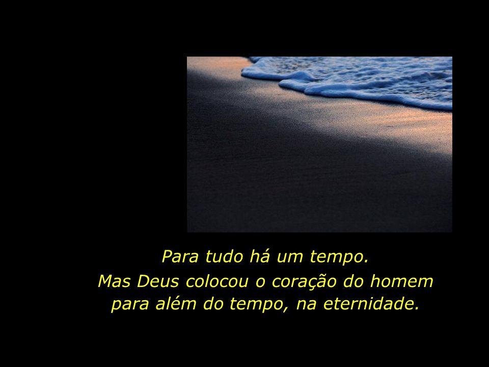 Mas Deus colocou o coração do homem para além do tempo, na eternidade.
