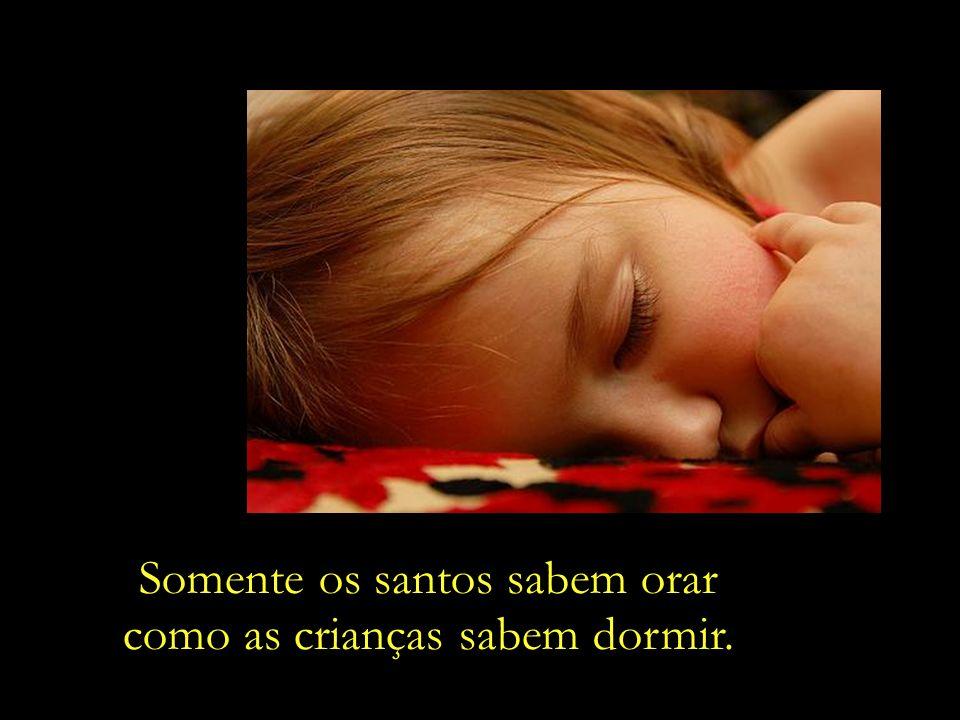 Somente os santos sabem orar como as crianças sabem dormir.