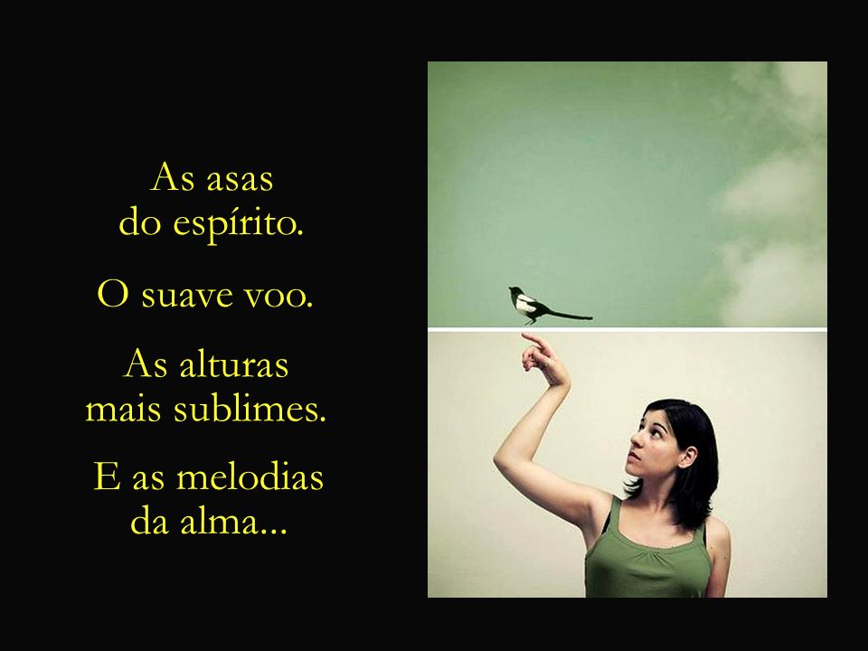 As asas do espírito. O suave voo. As alturas mais sublimes. E as melodias da alma...