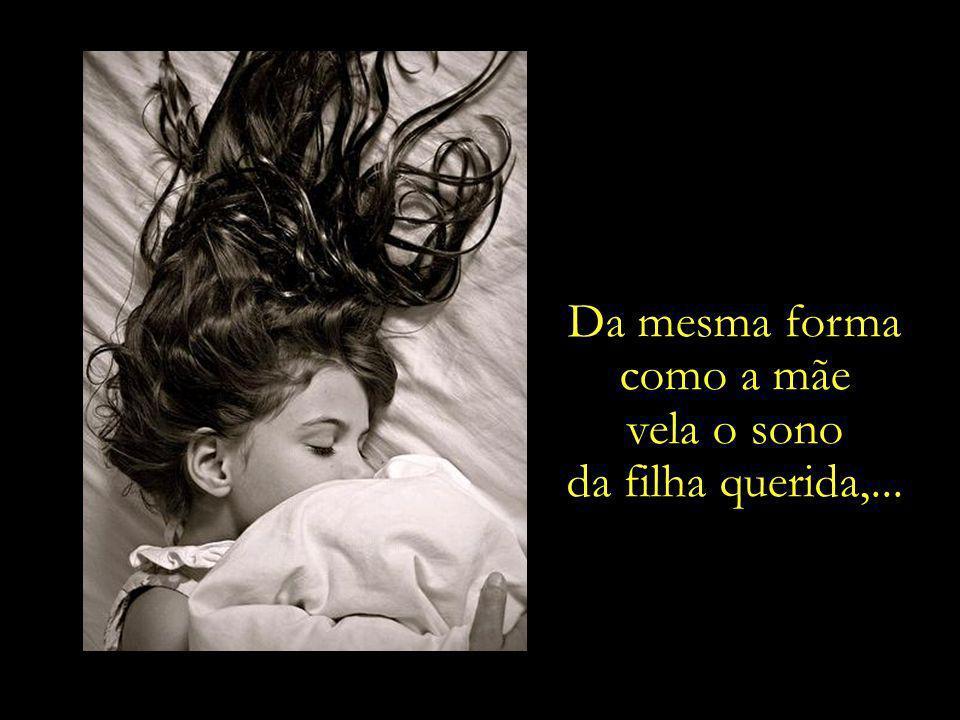 Da mesma forma como a mãe vela o sono da filha querida,...