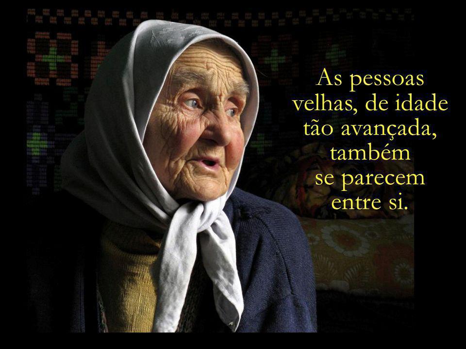 As pessoas velhas, de idade tão avançada, também se parecem entre si.