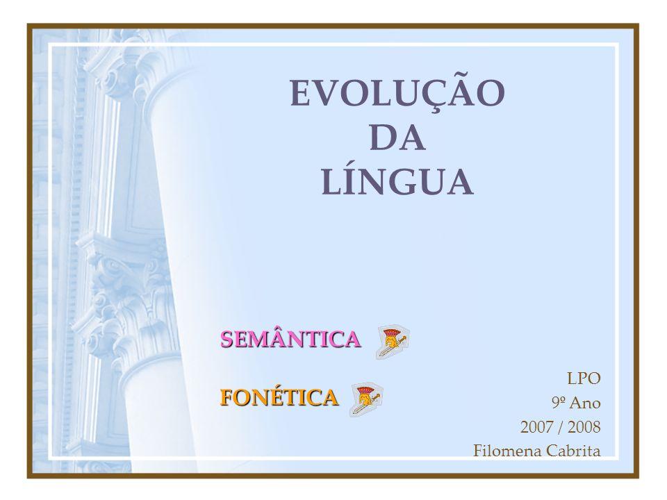 EVOLUÇÃO DA LÍNGUA SEMÂNTICA FONÉTICA LPO 9º Ano 2007 / 2008