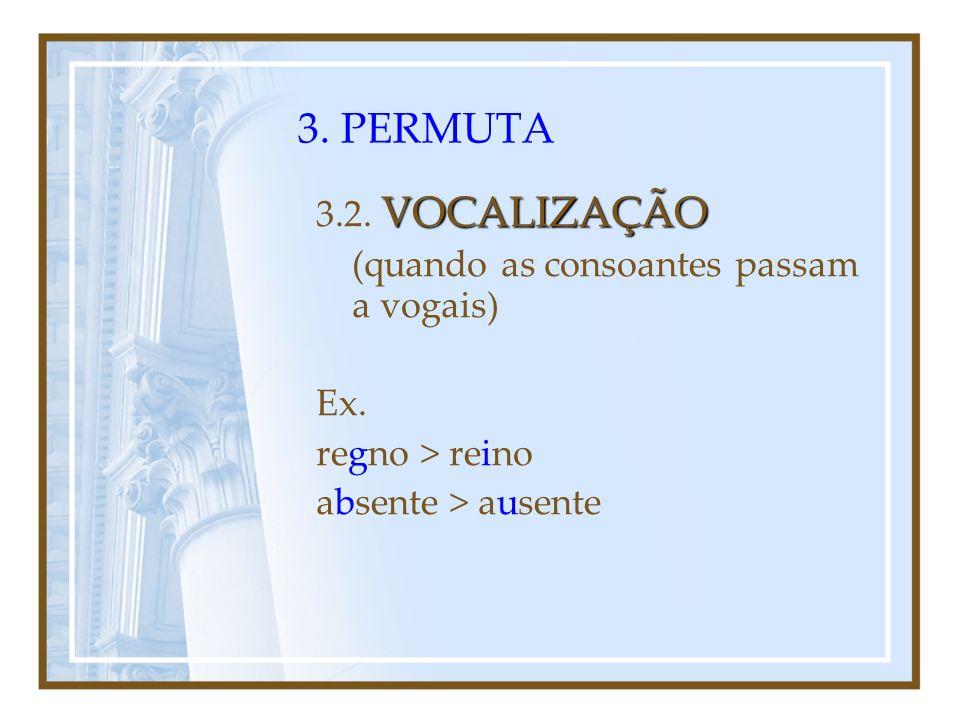 3. PERMUTA 3.2. VOCALIZAÇÃO (quando as consoantes passam a vogais) Ex.