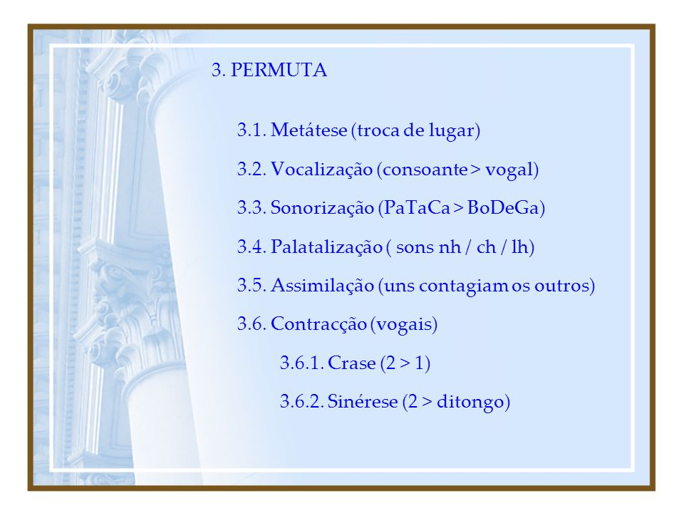 3. PERMUTA 3.1. Metátese (troca de lugar) 3.2. Vocalização (consoante > vogal) 3.3. Sonorização (PaTaCa > BoDeGa)