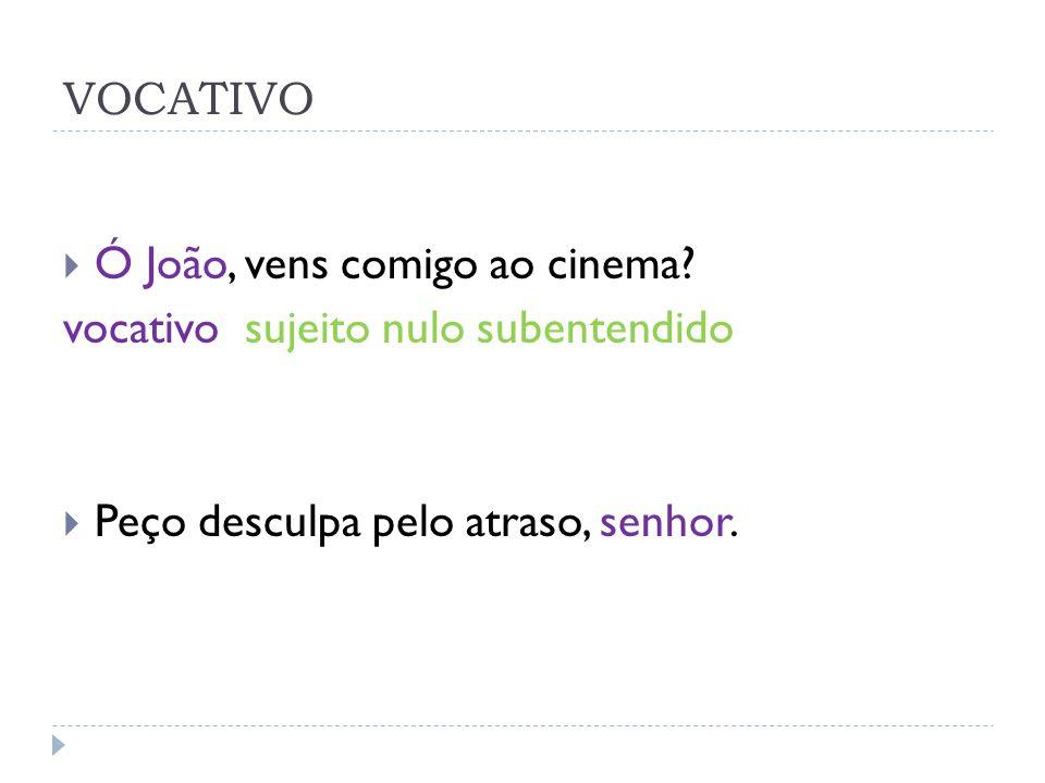 VOCATIVO Ó João, vens comigo ao cinema. vocativo sujeito nulo subentendido.