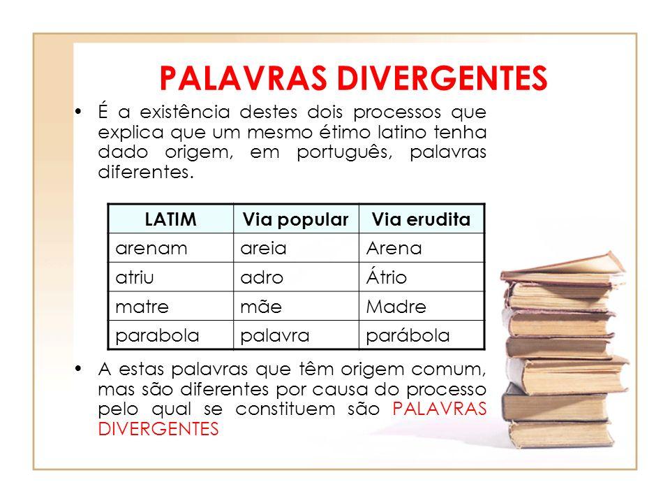 PALAVRAS DIVERGENTESÉ a existência destes dois processos que explica que um mesmo étimo latino tenha dado origem, em português, palavras diferentes.