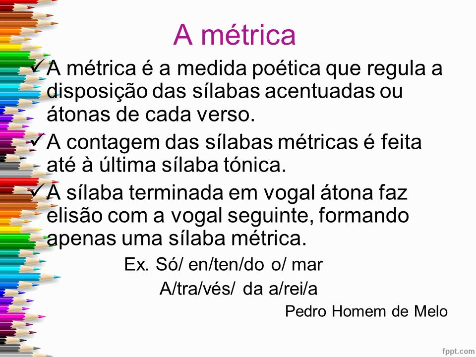 A métrica A métrica é a medida poética que regula a disposição das sílabas acentuadas ou átonas de cada verso.