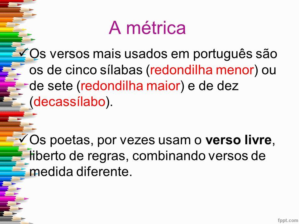A métrica Os versos mais usados em português são os de cinco sílabas (redondilha menor) ou de sete (redondilha maior) e de dez (decassílabo).