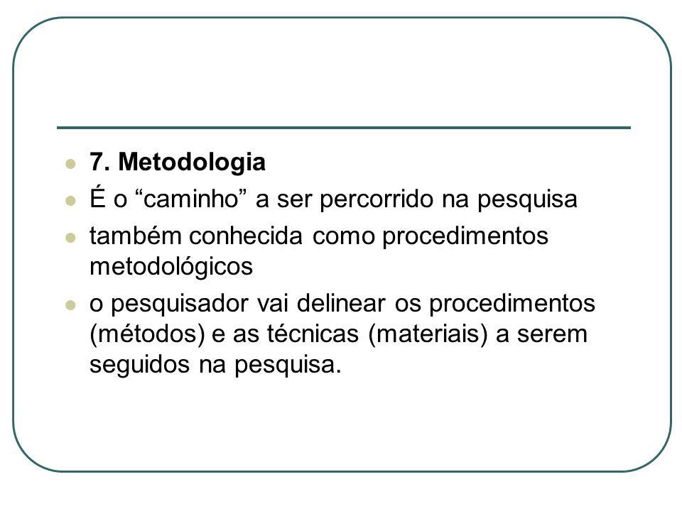 7. Metodologia É o caminho a ser percorrido na pesquisa. também conhecida como procedimentos metodológicos.