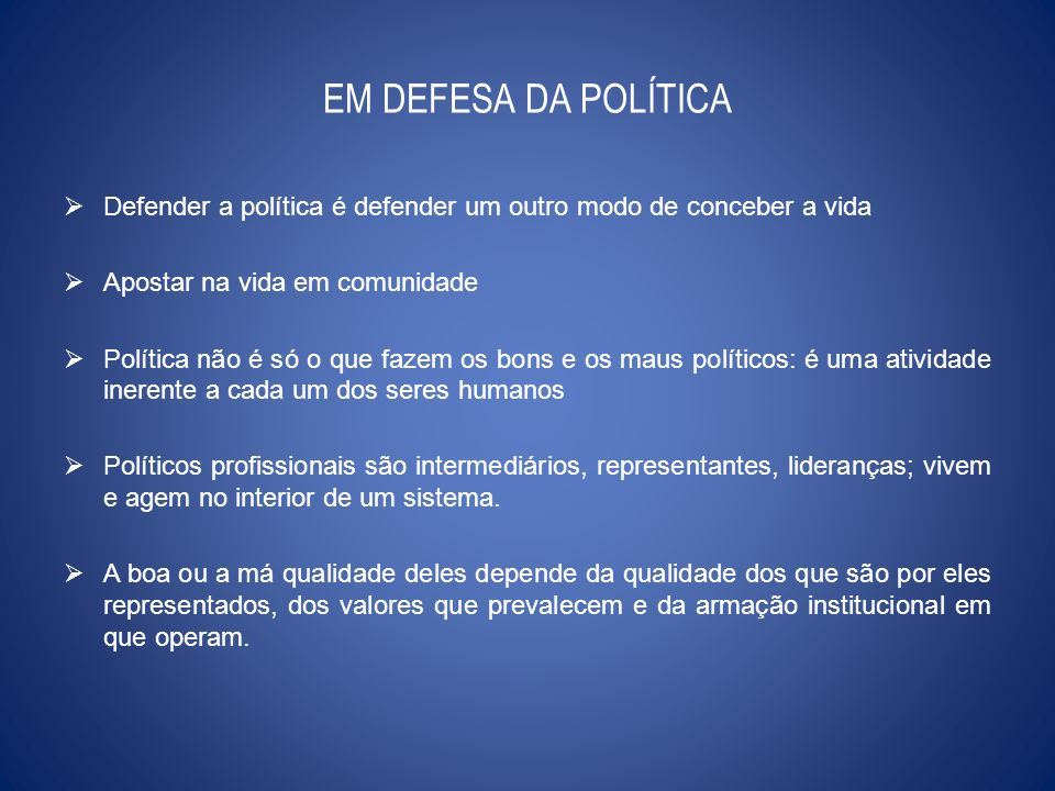 EM DEFESA DA POLÍTICA Defender a política é defender um outro modo de conceber a vida. Apostar na vida em comunidade.