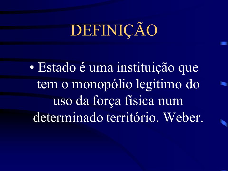 DEFINIÇÃO Estado é uma instituição que tem o monopólio legítimo do uso da força física num determinado território.