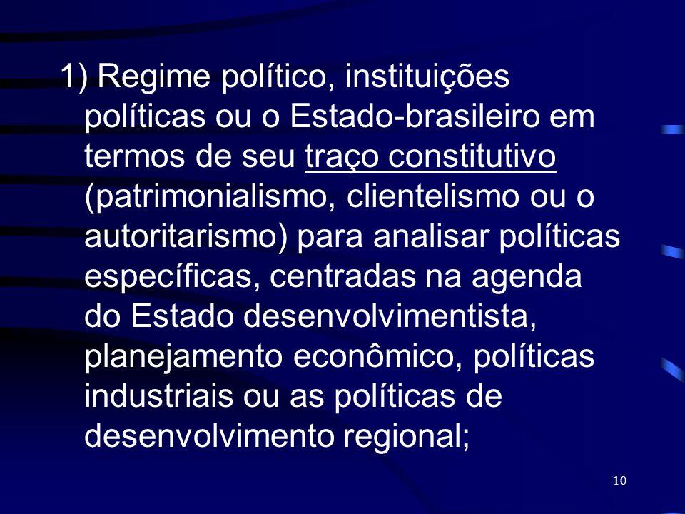 1) Regime político, instituições políticas ou o Estado-brasileiro em termos de seu traço constitutivo (patrimonialismo, clientelismo ou o autoritarismo) para analisar políticas específicas, centradas na agenda do Estado desenvolvimentista, planejamento econômico, políticas industriais ou as políticas de desenvolvimento regional;