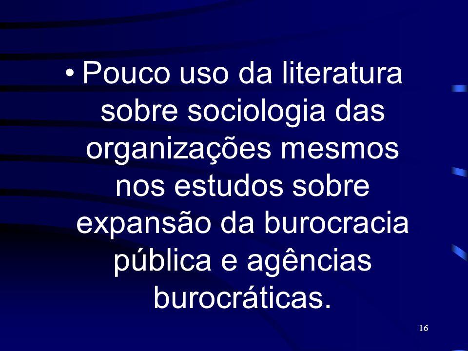 Pouco uso da literatura sobre sociologia das organizações mesmos nos estudos sobre expansão da burocracia pública e agências burocráticas.