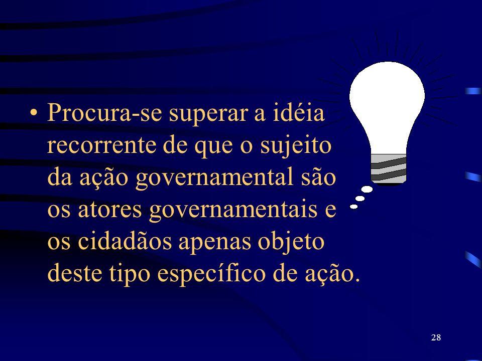 Procura-se superar a idéia recorrente de que o sujeito da ação governamental são os atores governamentais e os cidadãos apenas objeto deste tipo específico de ação.