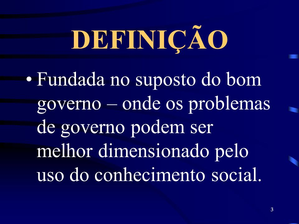 DEFINIÇÃO Fundada no suposto do bom governo – onde os problemas de governo podem ser melhor dimensionado pelo uso do conhecimento social.