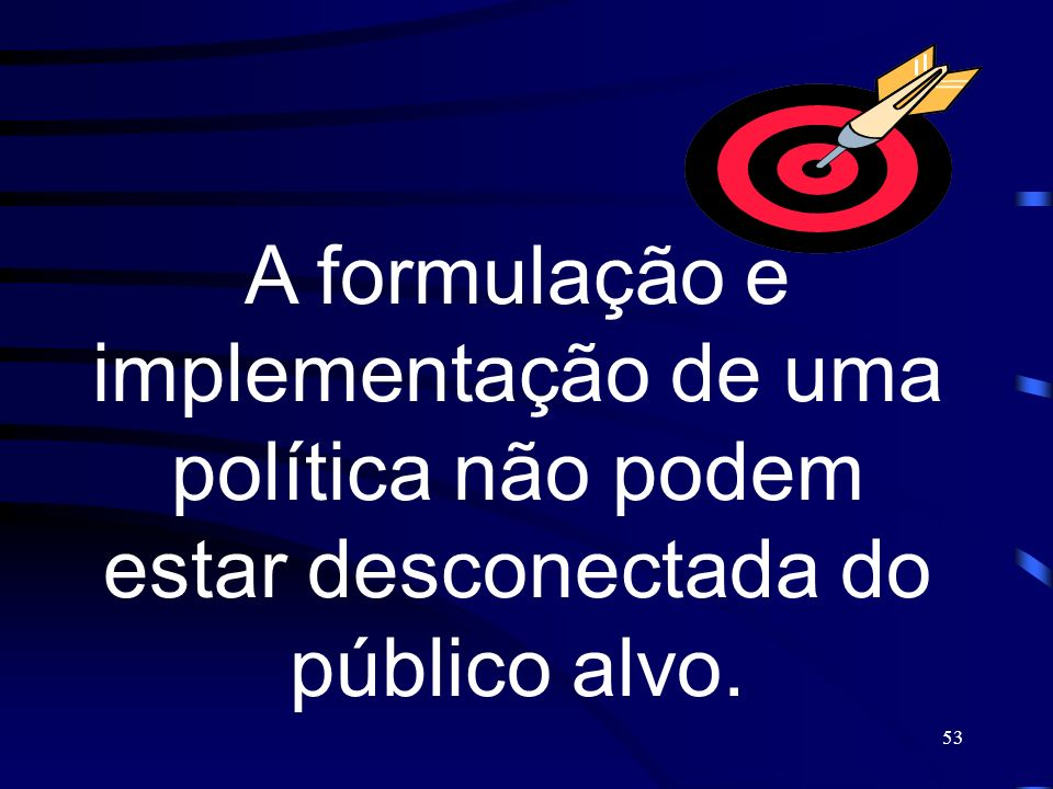 A formulação e implementação de uma política não podem estar desconectada do público alvo.