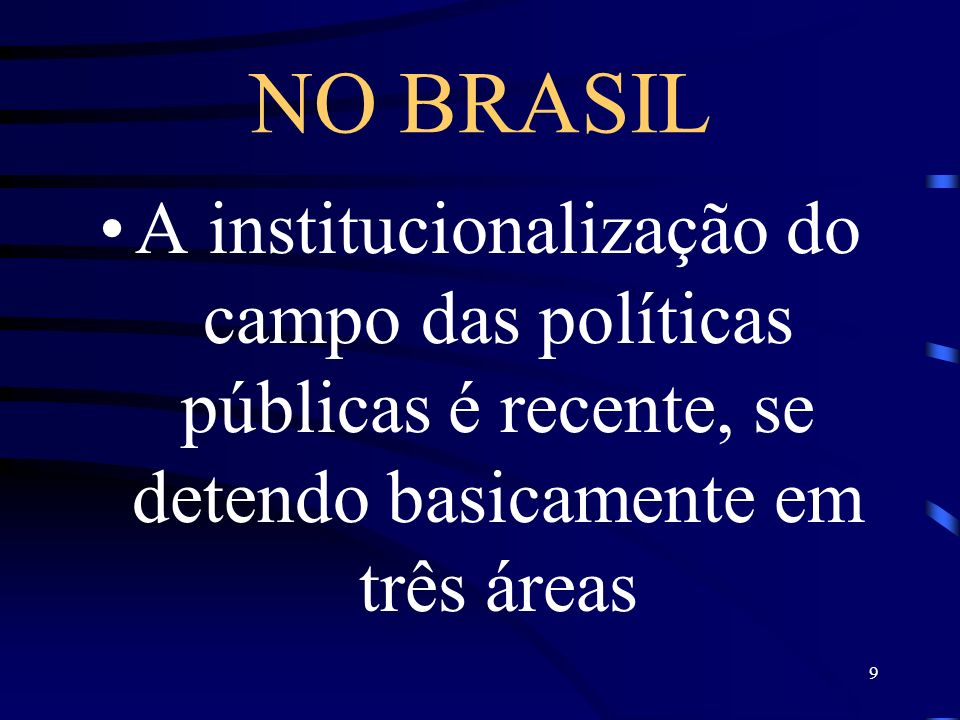 NO BRASIL A institucionalização do campo das políticas públicas é recente, se detendo basicamente em três áreas.