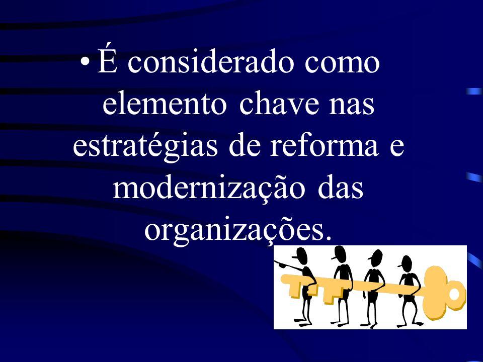 É considerado como elemento chave nas estratégias de reforma e modernização das organizações.