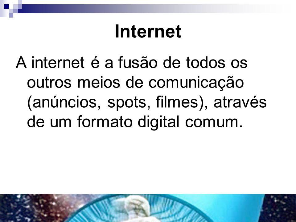 Internet A internet é a fusão de todos os outros meios de comunicação (anúncios, spots, filmes), através de um formato digital comum.