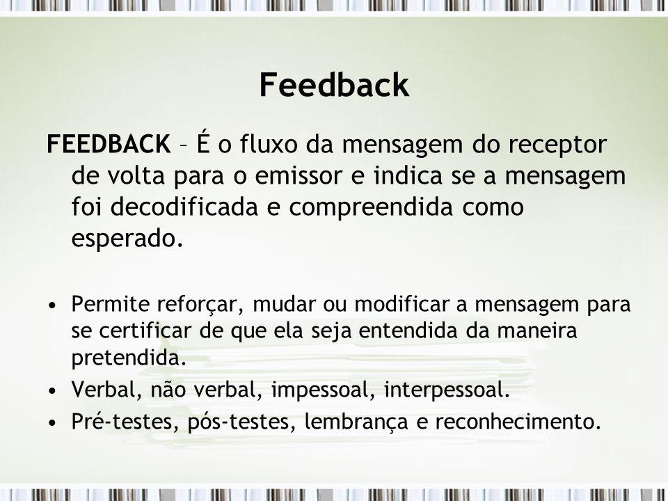 Feedback FEEDBACK – É o fluxo da mensagem do receptor de volta para o emissor e indica se a mensagem foi decodificada e compreendida como esperado.