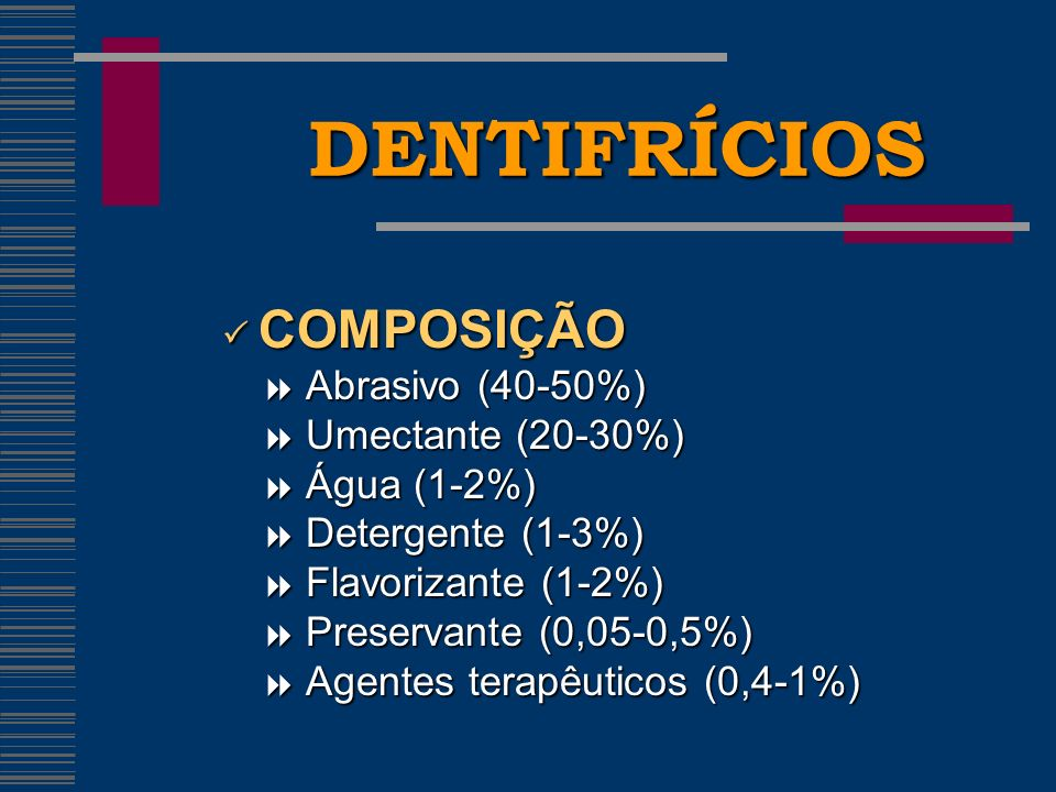 DENTIFRÍCIOS  COMPOSIÇÃO  Abrasivo (40-50%)  Umectante (20-30%)