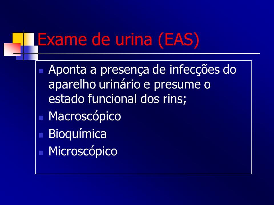 Exame de urina (EAS) Aponta a presença de infecções do aparelho urinário e presume o estado funcional dos rins;