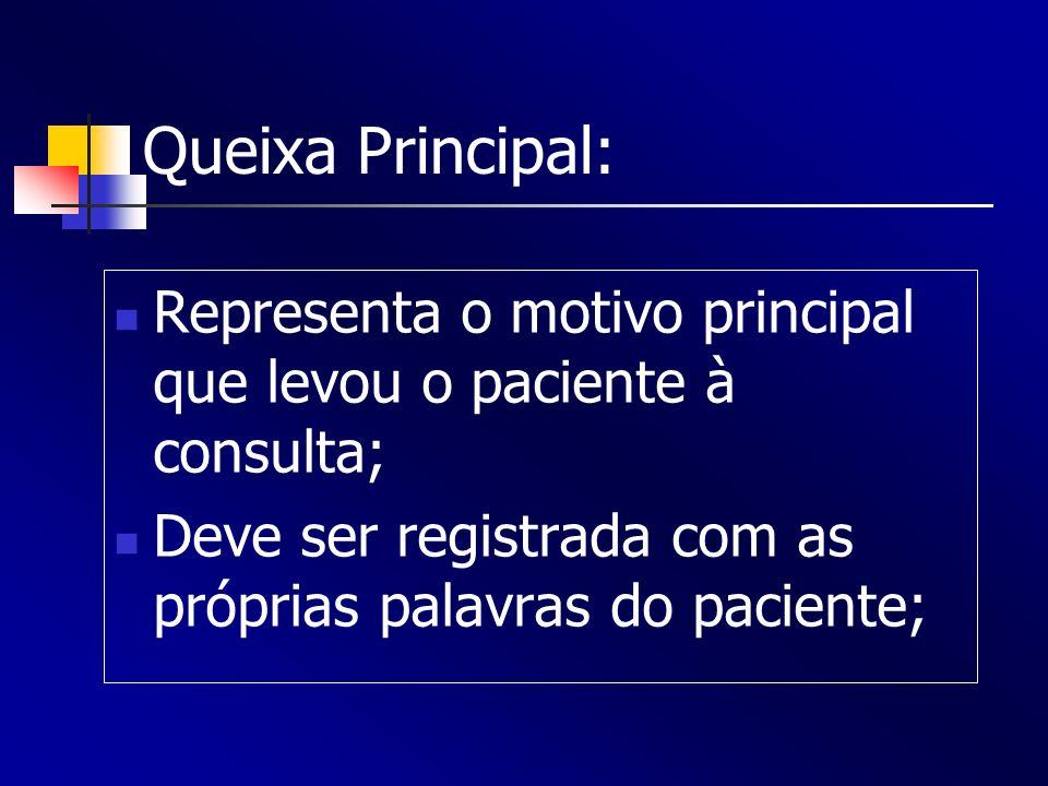 Queixa Principal: Representa o motivo principal que levou o paciente à consulta; Deve ser registrada com as próprias palavras do paciente;