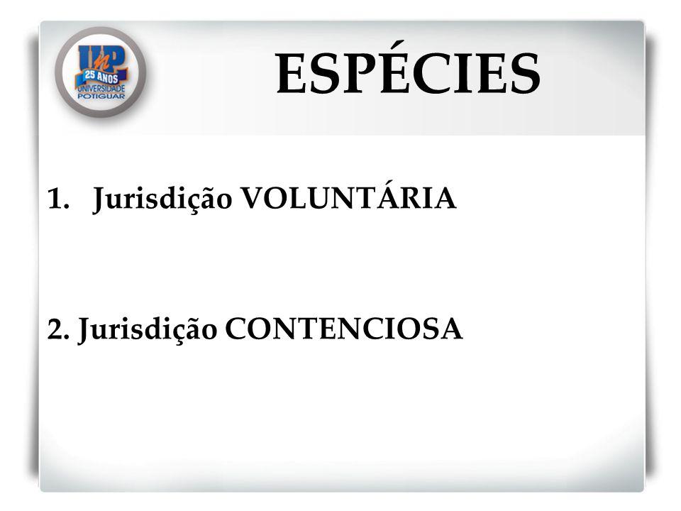 ESPÉCIES Jurisdição VOLUNTÁRIA 2. Jurisdição CONTENCIOSA