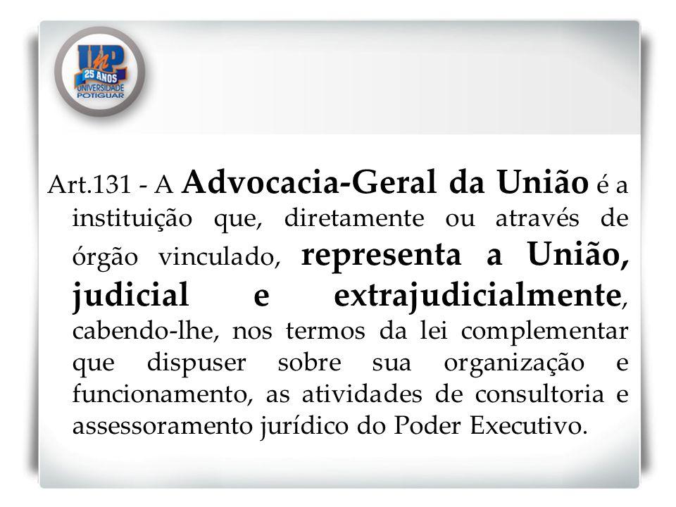 Art.131 - A Advocacia-Geral da União é a instituição que, diretamente ou através de órgão vinculado, representa a União, judicial e extrajudicialmente, cabendo-lhe, nos termos da lei complementar que dispuser sobre sua organização e funcionamento, as atividades de consultoria e assessoramento jurídico do Poder Executivo.