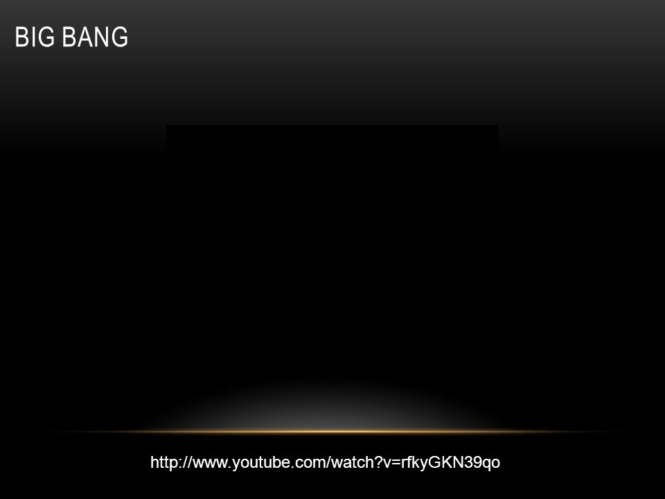 Big Bang http://www.youtube.com/watch v=rfkyGKN39qo