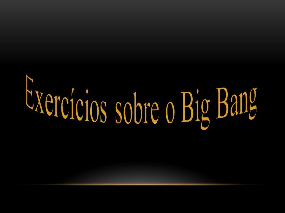 Exercícios sobre o Big Bang