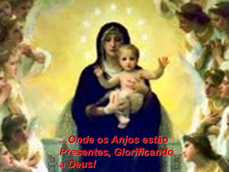 ...Onde os Anjos estão Presentes, Glorificando a Deus!