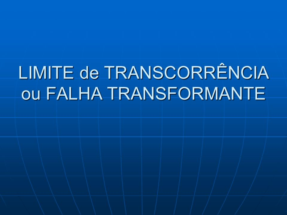 LIMITE de TRANSCORRÊNCIA ou FALHA TRANSFORMANTE