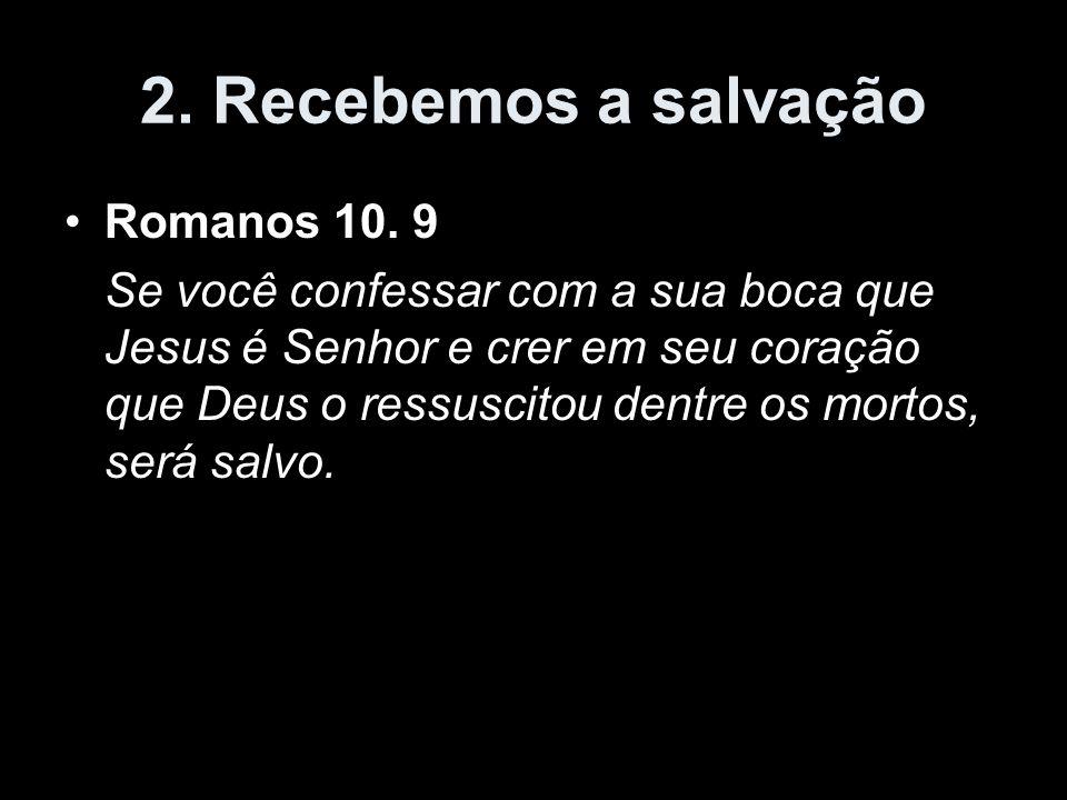 2. Recebemos a salvação Romanos 10. 9