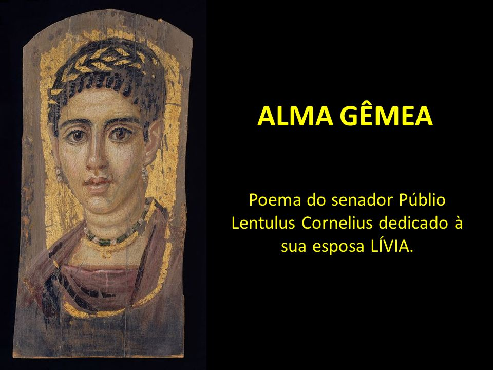 ALMA GÊMEA Poema do senador Públio Lentulus Cornelius dedicado à sua esposa LÍVIA.