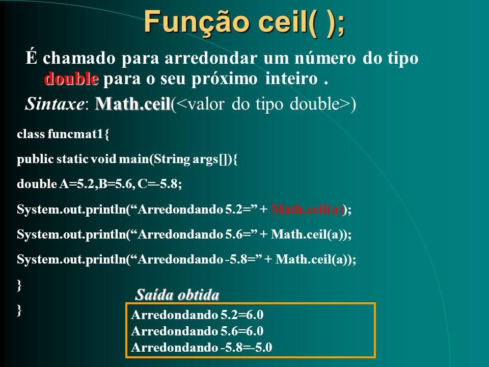 Função ceil( );É chamado para arredondar um número do tipo double para o seu próximo inteiro . Sintaxe: Math.ceil(<valor do tipo double>)