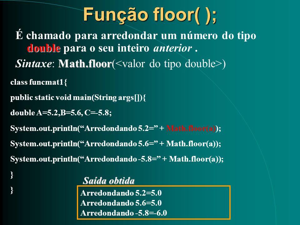 Função floor( ); É chamado para arredondar um número do tipo double para o seu inteiro anterior . Sintaxe: Math.floor(<valor do tipo double>)