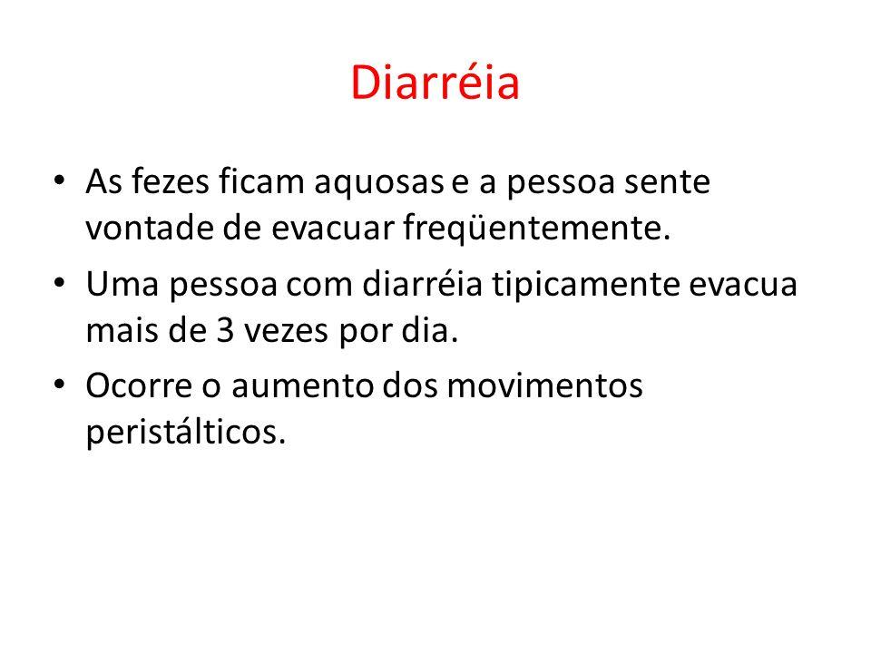 Diarréia As fezes ficam aquosas e a pessoa sente vontade de evacuar freqüentemente.