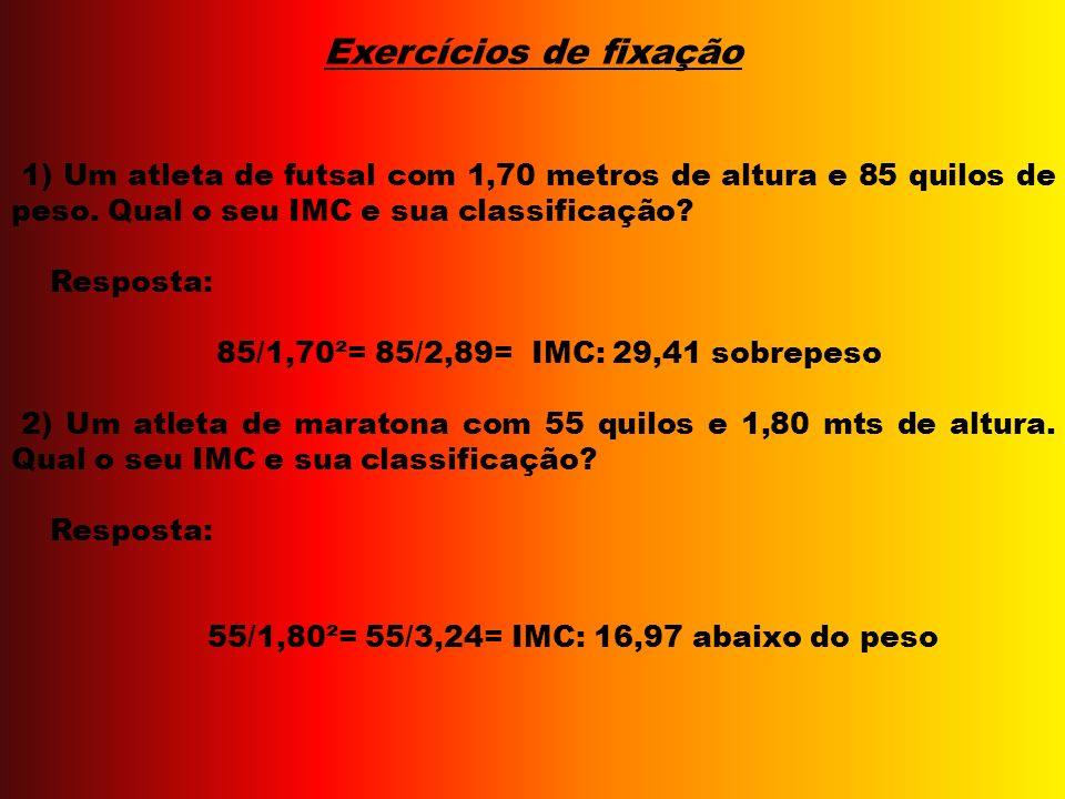 Exercícios de fixação 1) Um atleta de futsal com 1,70 metros de altura e 85 quilos de peso. Qual o seu IMC e sua classificação