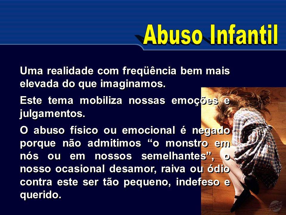 Abuso Infantil Uma realidade com freqüência bem mais elevada do que imaginamos. Este tema mobiliza nossas emoções e julgamentos.