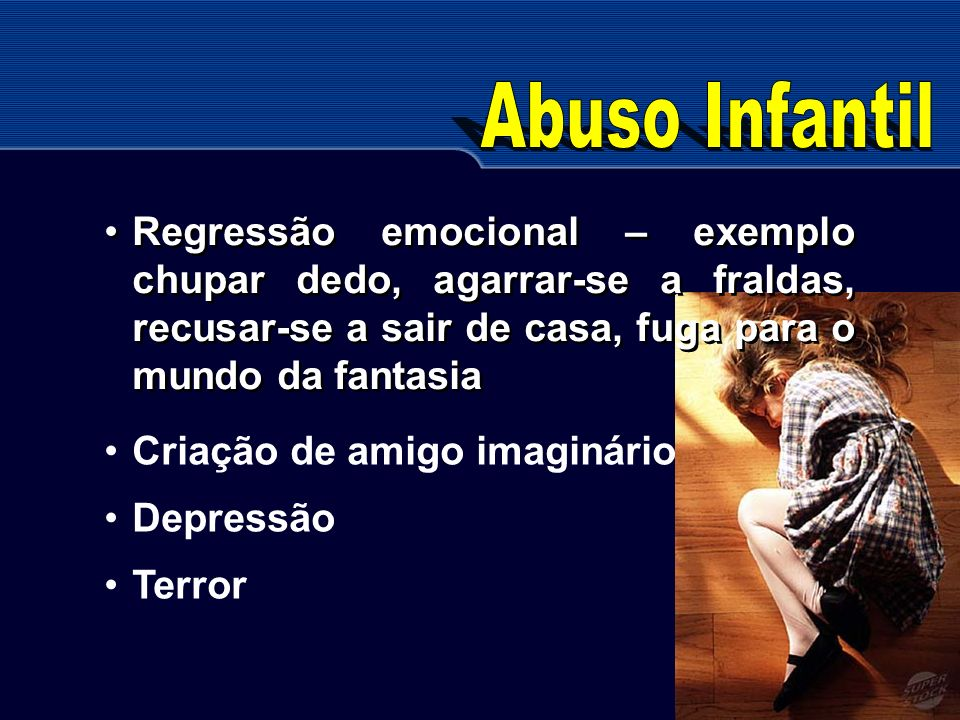 Abuso Infantil Regressão emocional – exemplo chupar dedo, agarrar-se a fraldas, recusar-se a sair de casa, fuga para o mundo da fantasia.