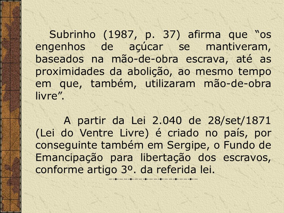 Subrinho (1987, p. 37) afirma que os engenhos de açúcar se mantiveram, baseados na mão-de-obra escrava, até as proximidades da abolição, ao mesmo tempo em que, também, utilizaram mão-de-obra livre .
