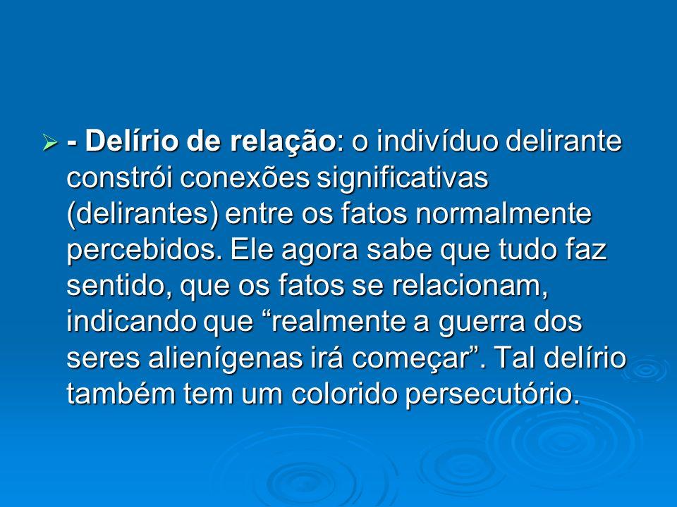 - Delírio de relação: o indivíduo delirante constrói conexões significativas (delirantes) entre os fatos normalmente percebidos.