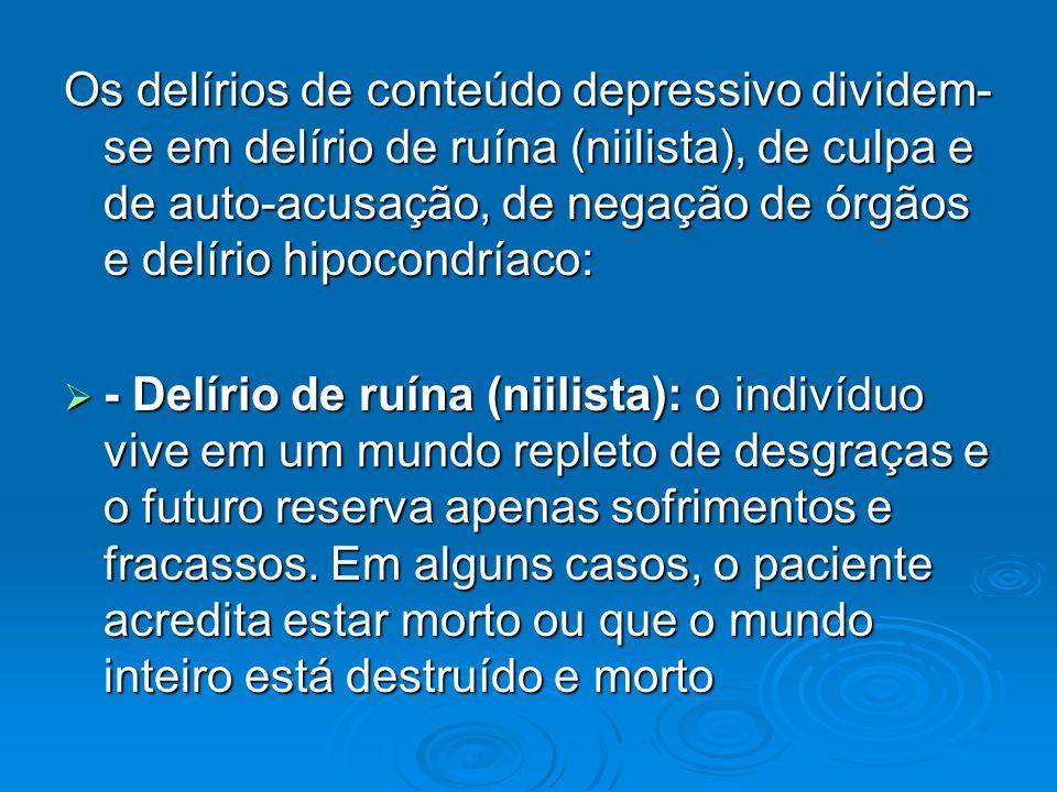Os delírios de conteúdo depressivo dividem-se em delírio de ruína (niilista), de culpa e de auto-acusação, de negação de órgãos e delírio hipocondríaco: