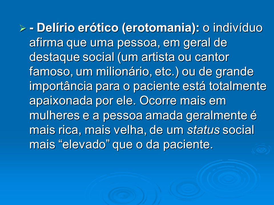 - Delírio erótico (erotomania): o indivíduo afirma que uma pessoa, em geral de destaque social (um artista ou cantor famoso, um milionário, etc.) ou de grande importância para o paciente está totalmente apaixonada por ele.